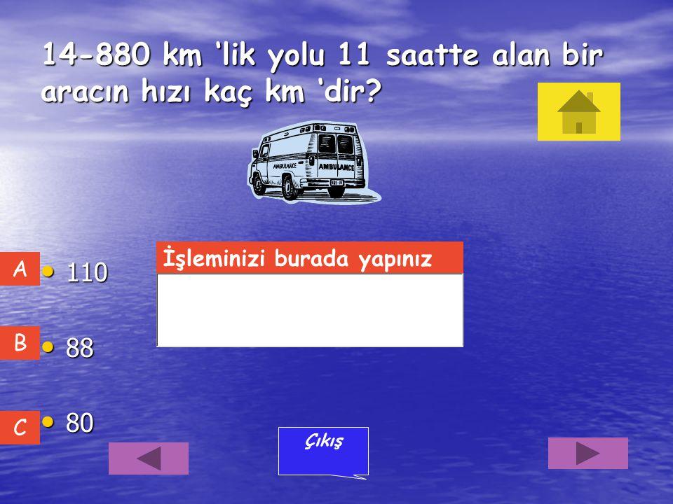 13-Bir otomobil saatte 90 km hızla 8 saatte aldığı yolu 60 km hızla kaç saatte alır? 12 12 9 14 14 C B A Çıkış İşleminizi burada yapınız