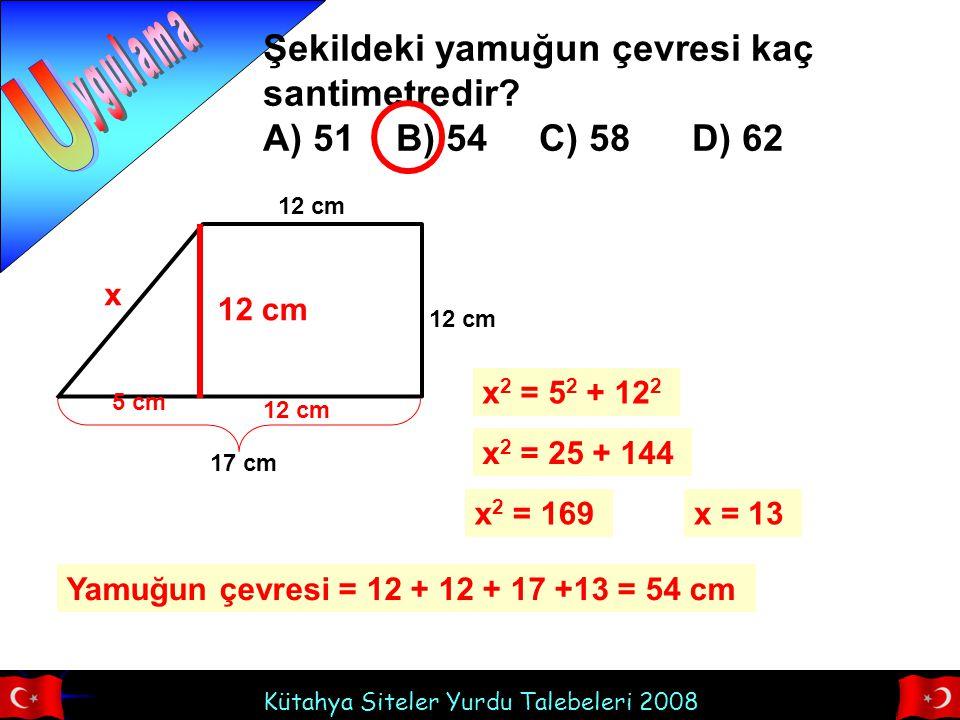 Kütahya Siteler Yurdu Talebeleri 2008 Şekildeki yamuğun çevresi kaç santimetredir? A) 51 B) 54 C) 58 D) 62 12 cm 17 cm 12 cm x 5 cm x 2 = 5 2 + 12 2 x