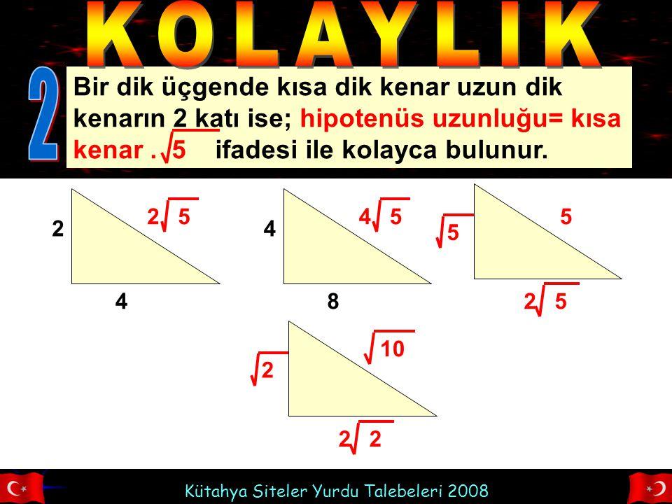 Kütahya Siteler Yurdu Talebeleri 2008 Bir dik üçgende kısa dik kenar uzun dik kenarın 2 katı ise; hipotenüs uzunluğu= kısa kenar. 5 ifadesi ile kolayc