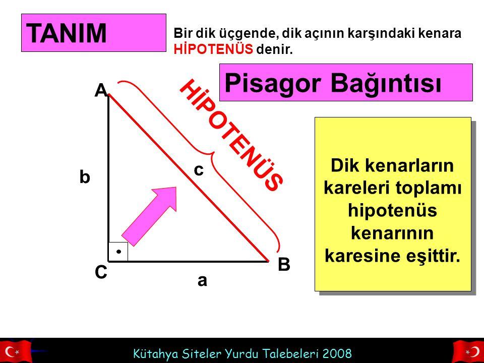 Kütahya Siteler Yurdu Talebeleri 2008 A B C TANIM Bir dik üçgende, dik açının karşındaki kenara HİPOTENÜS denir. HİPOTENÜS a b c Pisagor Bağıntısı Dik