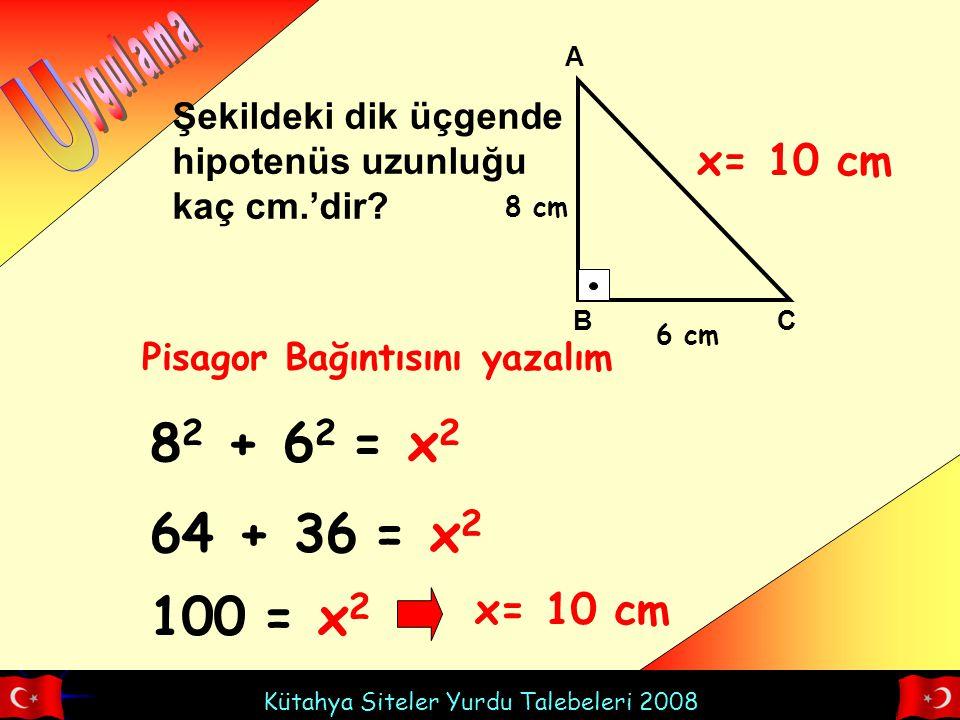 Kütahya Siteler Yurdu Talebeleri 2008 A BC Şekildeki dik üçgende hipotenüs uzunluğu kaç cm.'dir? 8 cm 6 cm x 8 2 + 6 2 = x 2 Pisagor Bağıntısını yazal