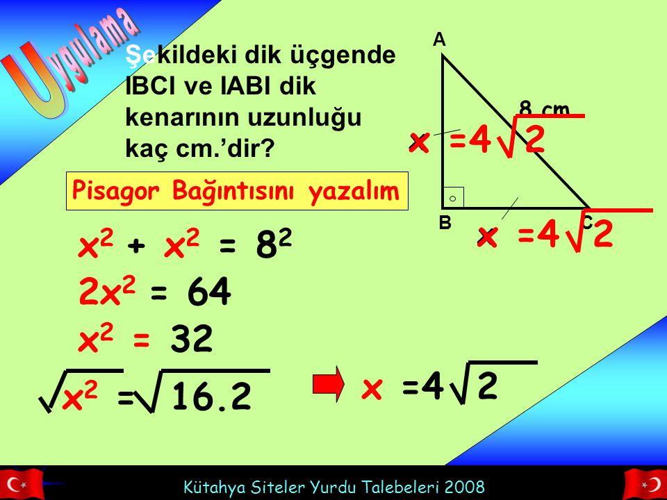 Kütahya Siteler Yurdu Talebeleri 2008 A BC Şekildeki dik üçgende IBCI ve IABI dik kenarının uzunluğu kaç cm.'dir? x x 8 cm x 2 + x 2 = 8 2 Pisagor Bağ