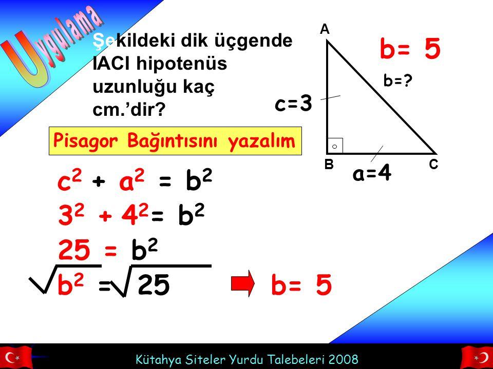 Kütahya Siteler Yurdu Talebeleri 2008 A BC Şekildeki dik üçgende IACI hipotenüs uzunluğu kaç cm.'dir? c=3 a=4 b=? c 2 + a 2 = b 2 Pisagor Bağıntısını