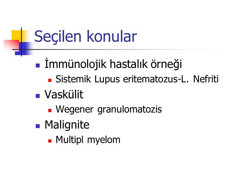 Seçilen konular İmmünolojik hastalık örneği Sistemik Lupus eritematozus-L. Nefriti Vaskülit Wegener granulomatozis Malignite Multipl myelom