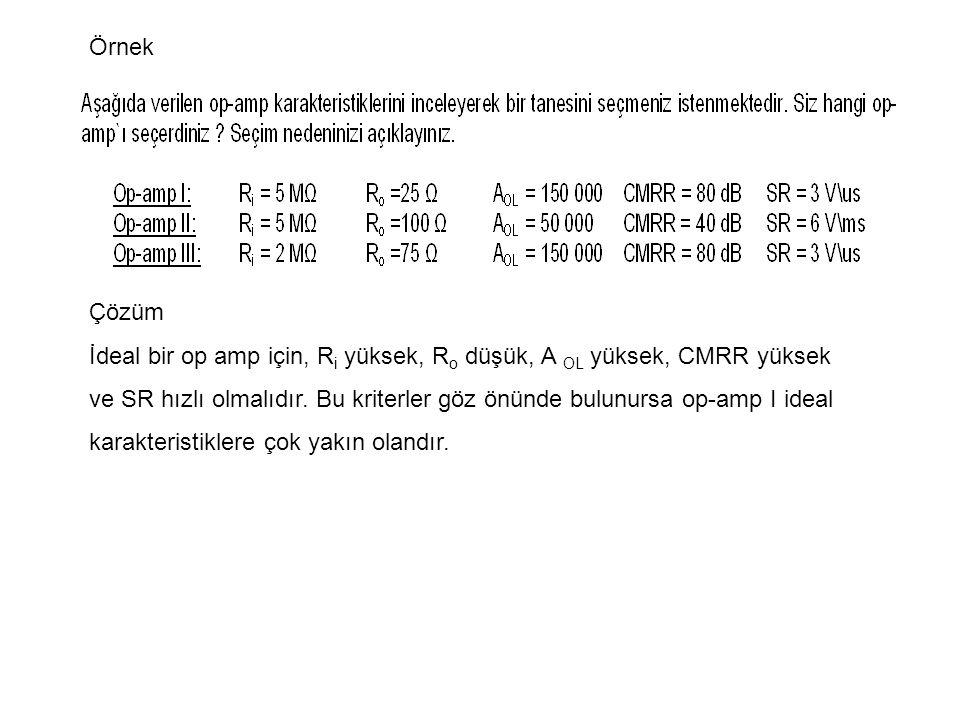 Örnek Çözüm İdeal bir op amp için, R i yüksek, R o düşük, A OL yüksek, CMRR yüksek ve SR hızlı olmalıdır.