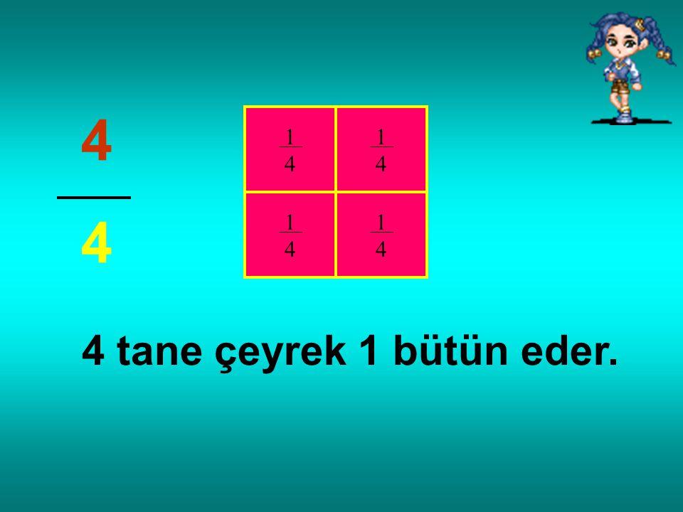 Bir bütün 4 eşit parçaya bölünmüş 4 parçası alınmış. (Dörtte dört) 4 4