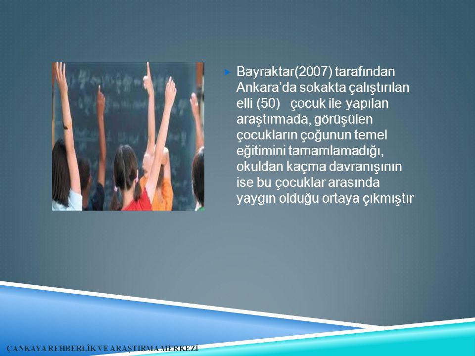  Bayraktar(2007) tarafından Ankara'da sokakta çalıştırılan elli (50) çocuk ile yapılan araştırmada, görüşülen çocukların çoğunun temel eğitimini tamamlamadığı, okuldan kaçma davranışının ise bu çocuklar arasında yaygın olduğu ortaya çıkmıştır ÇANKAYA REHBERLİK VE ARAŞTIRMA MERKEZİ