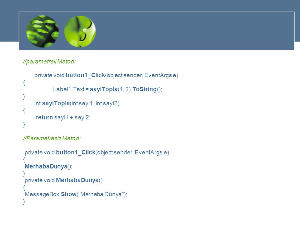 //parametreli Metod: private void button1_Click(object sender, EventArgs e) { Label1.Text = sayiTopla(1, 2).ToString(); } int sayiTopla(int sayi1, int