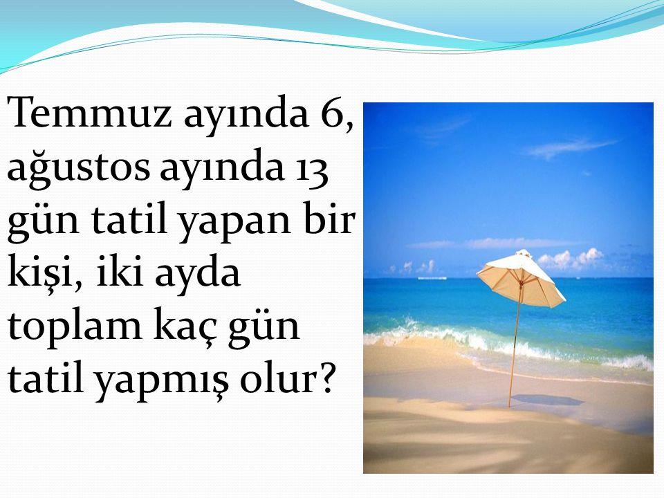 Temmuz ayında 6, ağustos ayında 13 gün tatil yapan bir kişi, iki ayda toplam kaç gün tatil yapmış olur?