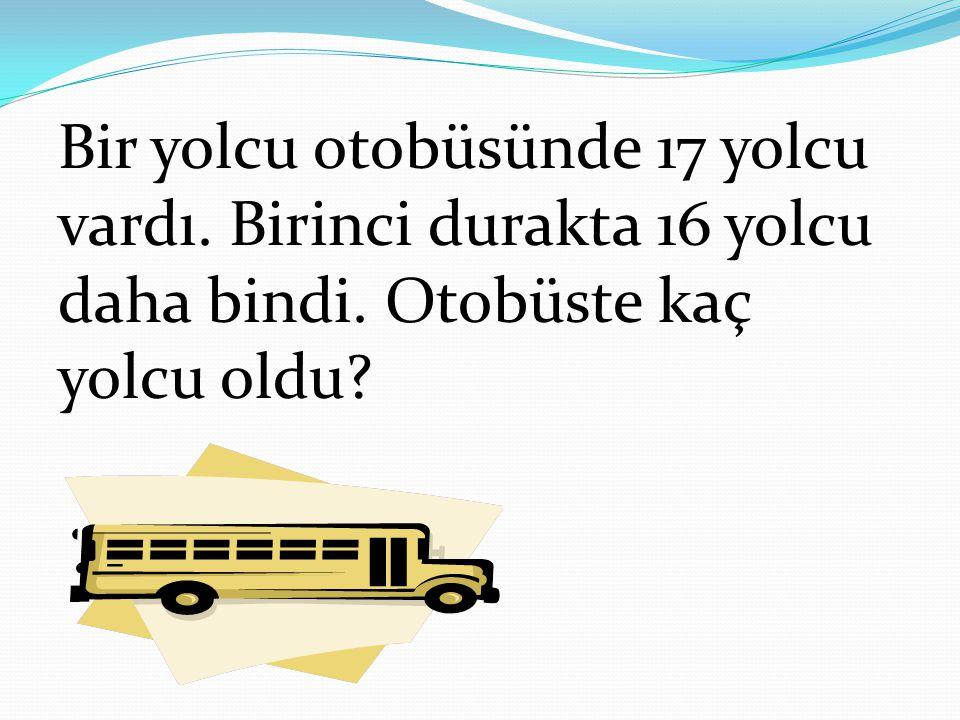 Bir yolcu otobüsünde 17 yolcu vardı. Birinci durakta 16 yolcu daha bindi. Otobüste kaç yolcu oldu?