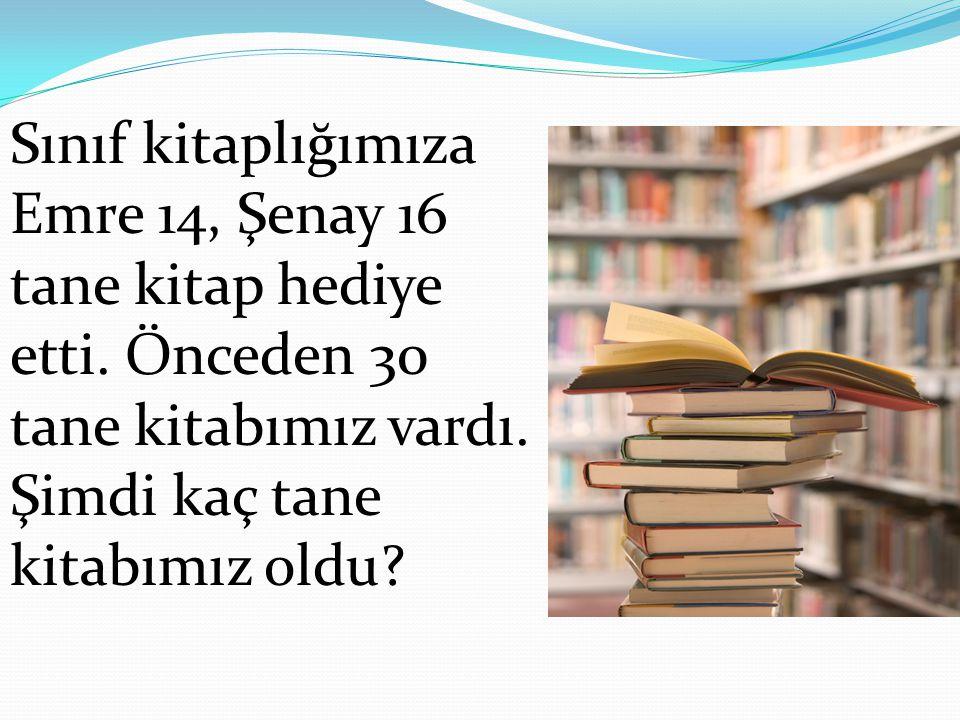Sınıf kitaplığımıza Emre 14, Şenay 16 tane kitap hediye etti. Önceden 30 tane kitabımız vardı. Şimdi kaç tane kitabımız oldu?