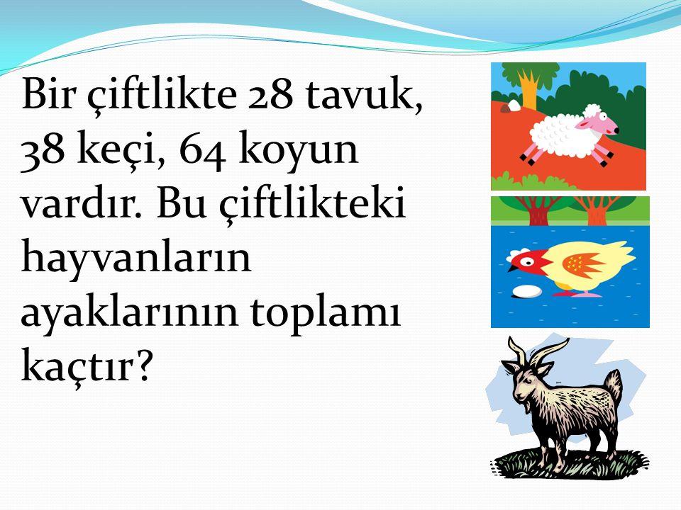 Bir çiftlikte 28 tavuk, 38 keçi, 64 koyun vardır. Bu çiftlikteki hayvanların ayaklarının toplamı kaçtır?