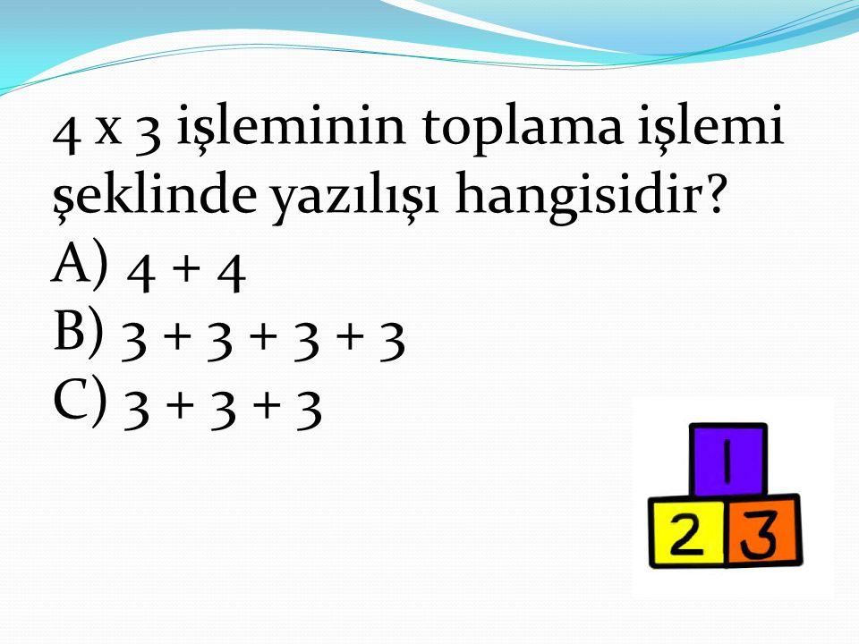 4 x 3 işleminin toplama işlemi şeklinde yazılışı hangisidir? A) 4 + 4 B) 3 + 3 + 3 + 3 C) 3 + 3 + 3