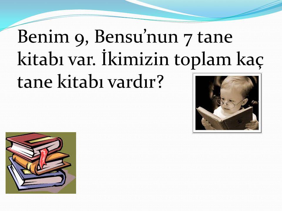 Benim 9, Bensu'nun 7 tane kitabı var. İkimizin toplam kaç tane kitabı vardır?