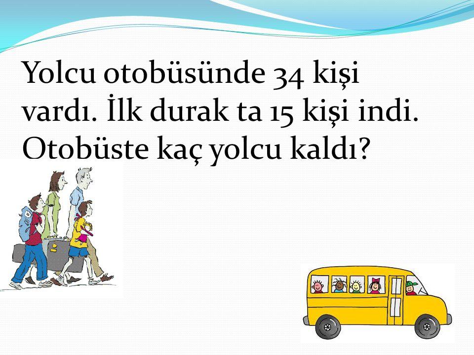 Yolcu otobüsünde 34 kişi vardı. İlk durak ta 15 kişi indi. Otobüste kaç yolcu kaldı?