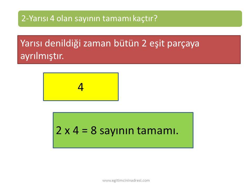 2-Yarısı 4 olan sayının tamamı kaçtır.Yarısı denildiği zaman bütün 2 eşit parçaya ayrılmıştır.