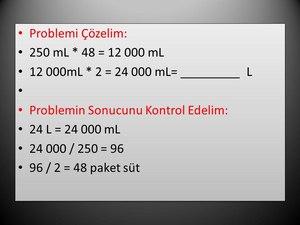 Problemi Çözelim: 250 mL * 48 = 12 000 mL 12 000mL * 2 = 24 000 mL= _________ L Problemin Sonucunu Kontrol Edelim: 24 L = 24 000 mL 24 000 / 250 = 96