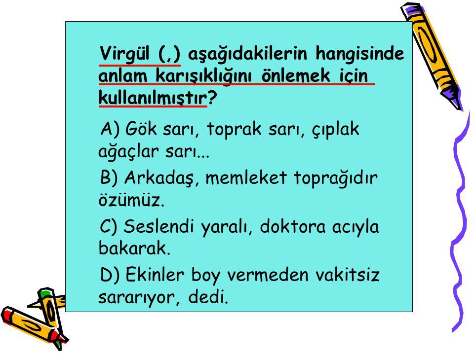 Virgül (,) aşağıdakilerin hangisinde anlam karışıklığını önlemek için kullanılmıştır? A) Gök sarı, toprak sarı, çıplak ağaçlar sarı... B) Arkadaş, mem