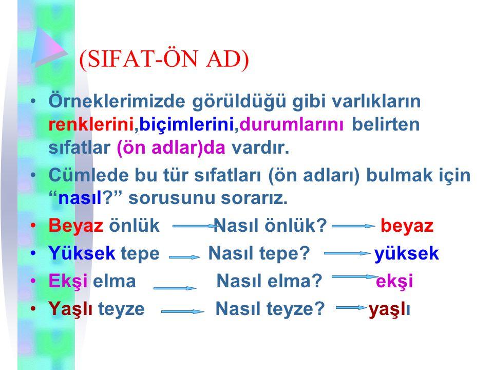 (SIFAT-ÖN AD) Örneklerimizde görüldüğü gibi varlıkların renklerini,biçimlerini,durumlarını belirten sıfatlar (ön adlar)da vardır. Cümlede bu tür sıfat