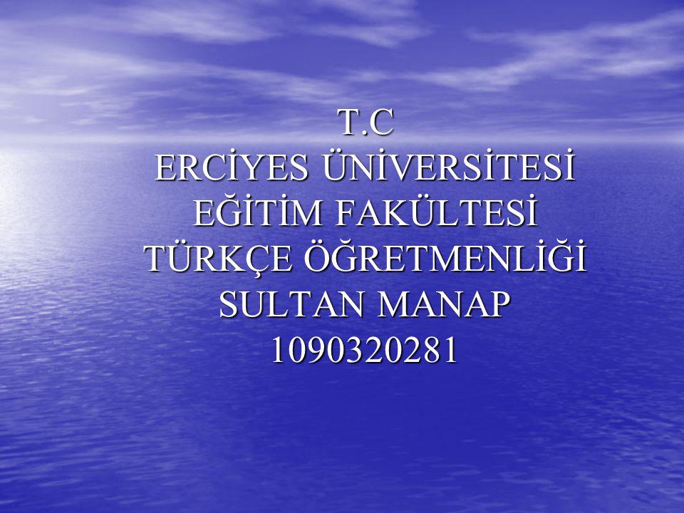 T.C ERCİYES ÜNİVERSİTESİ EĞİTİM FAKÜLTESİ TÜRKÇE ÖĞRETMENLİĞİ SULTAN MANAP 1090320281