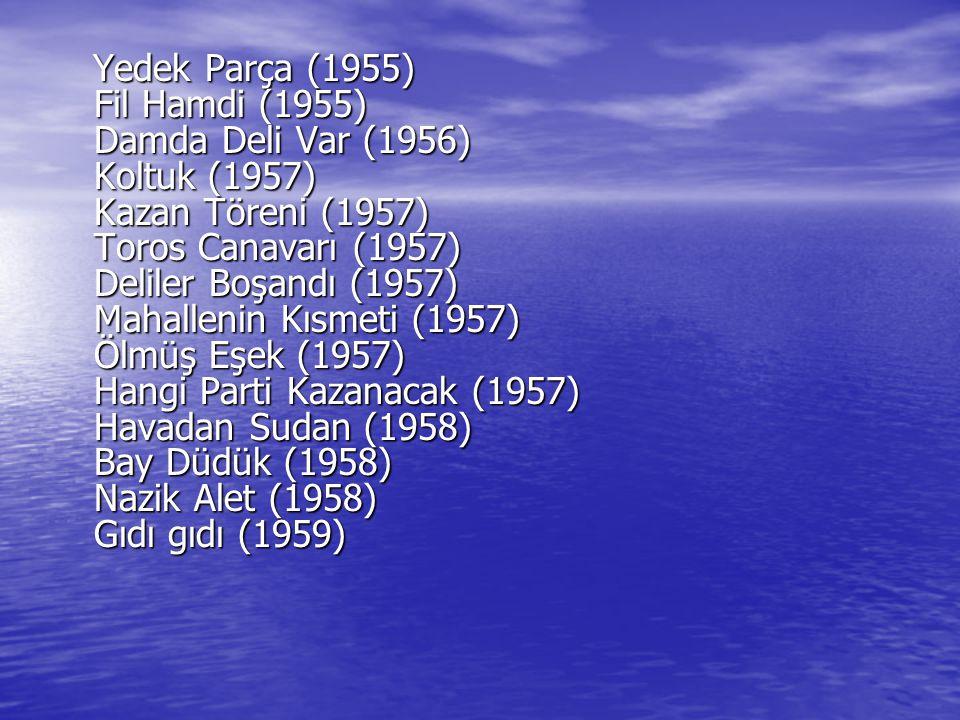 Yedek Parça (1955) Fil Hamdi (1955) Damda Deli Var (1956) Koltuk (1957) Kazan Töreni (1957) Toros Canavarı (1957) Deliler Boşandı (1957) Mahallenin Kı