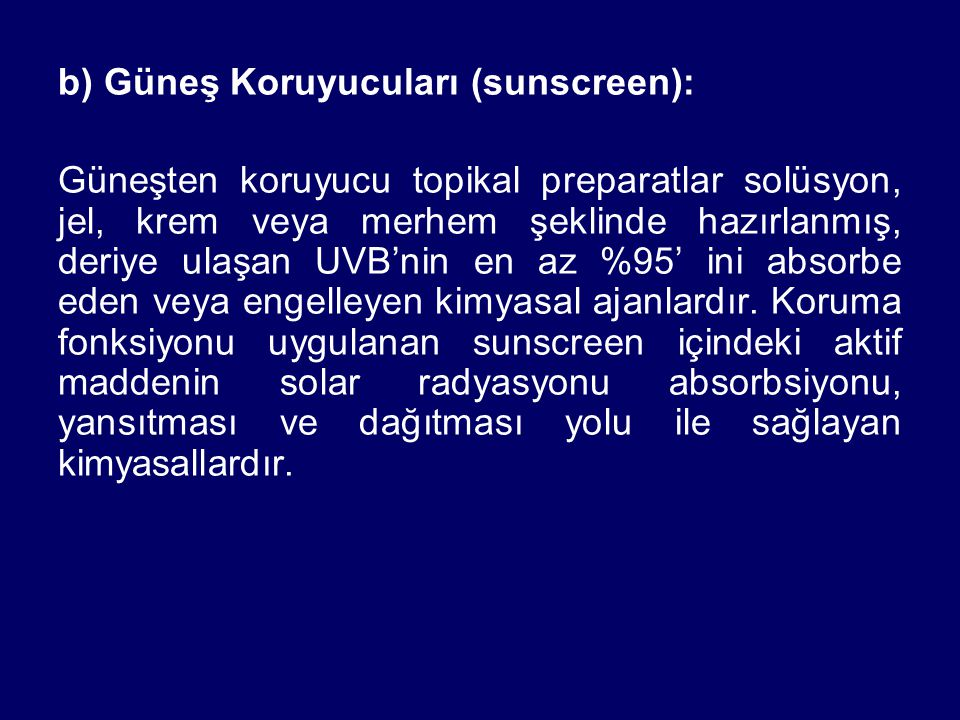b) Güneş Koruyucuları (sunscreen): Güneşten koruyucu topikal preparatlar solüsyon, jel, krem veya merhem şeklinde hazırlanmış, deriye ulaşan UVB'nin en az %95' ini absorbe eden veya engelleyen kimyasal ajanlardır.