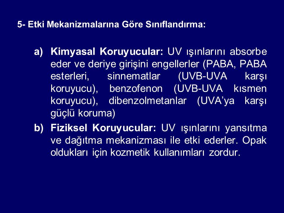 5- Etki Mekanizmalarına Göre Sınıflandırma: a)Kimyasal Koruyucular: UV ışınlarını absorbe eder ve deriye girişini engellerler (PABA, PABA esterleri, sinnematlar (UVB-UVA karşı koruyucu), benzofenon (UVB-UVA kısmen koruyucu), dibenzolmetanlar (UVA'ya karşı güçlü koruma) b)Fiziksel Koruyucular: UV ışınlarını yansıtma ve dağıtma mekanizması ile etki ederler.