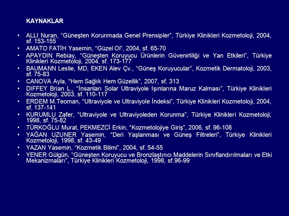 """KAYNAKLAR ALLI Nuran, """"Güneşten Korunmada Genel Prensipler"""", Türkiye Klinikleri Kozmetoloji, 2004, sf. 153-155 AMATO FATİH Yasemin, """"Güzel Ol"""", 2004,"""