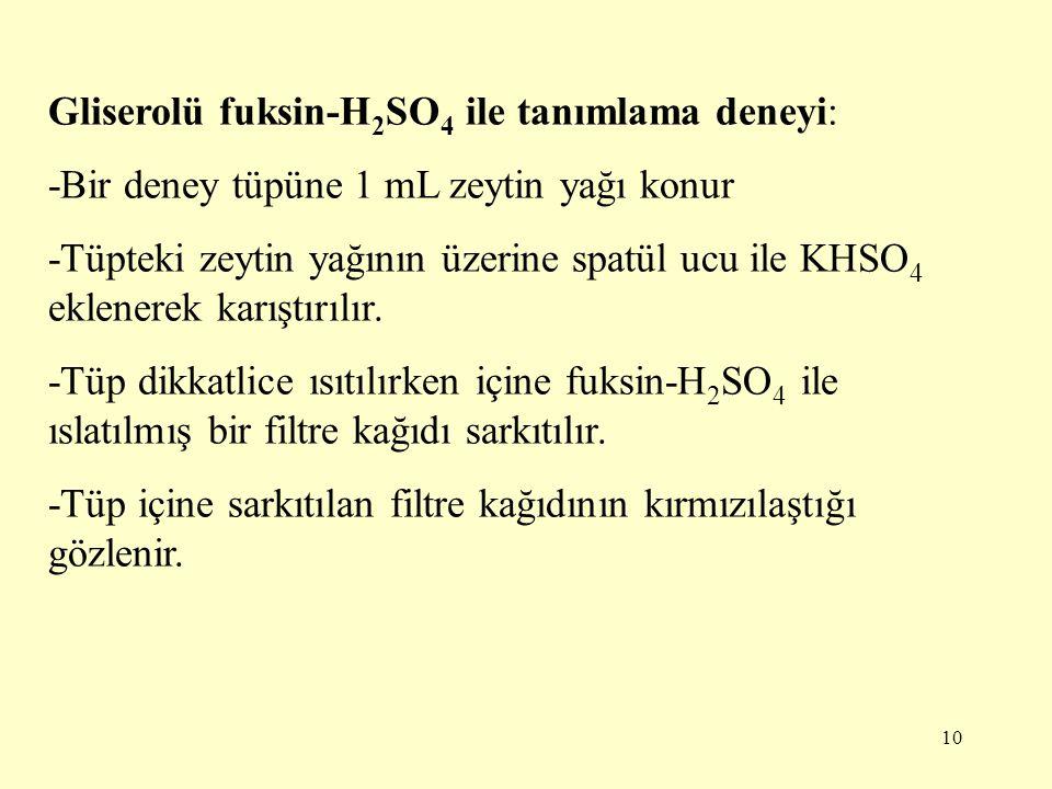 10 Gliserolü fuksin-H 2 SO 4 ile tanımlama deneyi: -Bir deney tüpüne 1 mL zeytin yağı konur -Tüpteki zeytin yağının üzerine spatül ucu ile KHSO 4 ekle