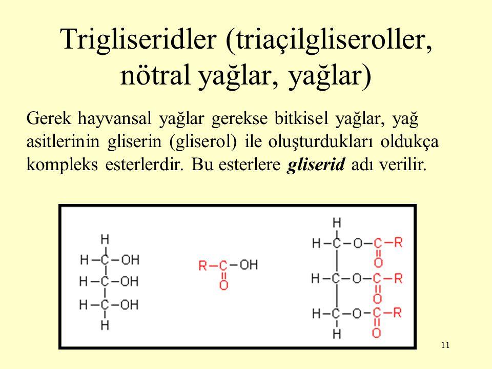 11 Trigliseridler (triaçilgliseroller, nötral yağlar, yağlar) Gerek hayvansal yağlar gerekse bitkisel yağlar, yağ asitlerinin gliserin (gliserol) ile