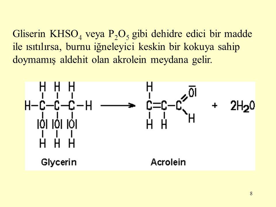 8 Gliserin KHSO 4 veya P 2 O 5 gibi dehidre edici bir madde ile ısıtılırsa, burnu iğneleyici keskin bir kokuya sahip doymamış aldehit olan akrolein me