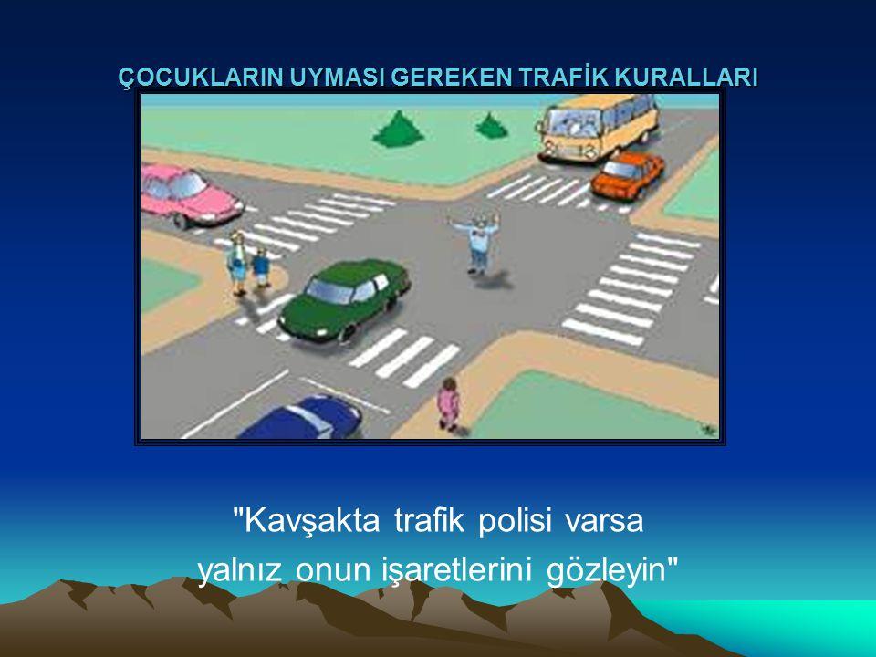 ÇOCUKLARIN UYMASI GEREKEN TRAFİK KURALLARI Kavşakta trafik polisi varsa yalnız onun işaretlerini gözleyin