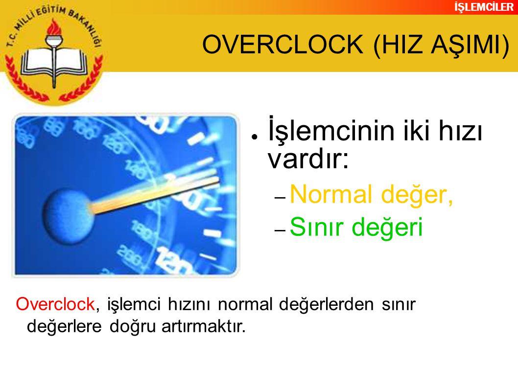 İŞLEMCİLER OVERCLOCK (HIZ AŞIMI) ● İşlemcinin iki hızı vardır: – Normal değer, – Sınır değeri Overclock, işlemci hızını normal değerlerden sınır değerlere doğru artırmaktır.