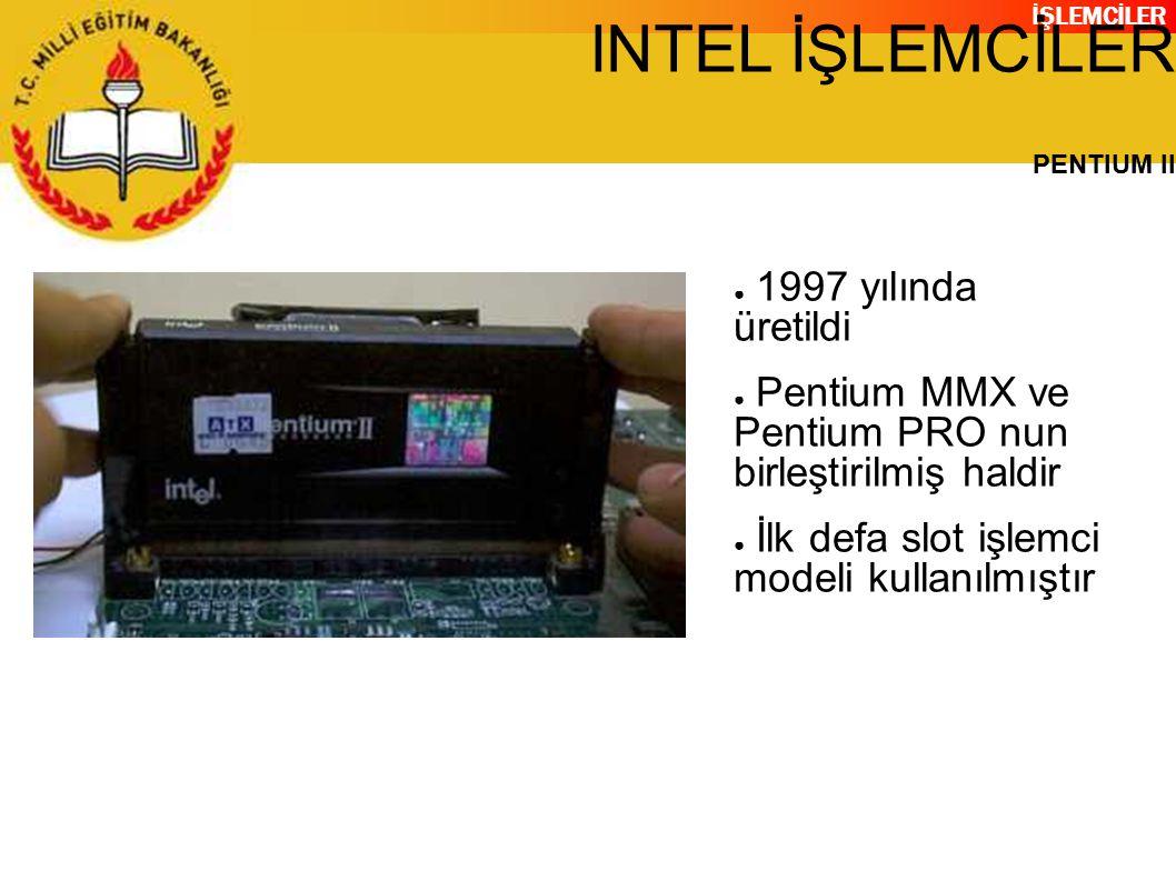 İŞLEMCİLER INTEL İŞLEMCİLER PENTIUM II ● 1997 yılında üretildi ● Pentium MMX ve Pentium PRO nun birleştirilmiş haldir ● İlk defa slot işlemci modeli kullanılmıştır