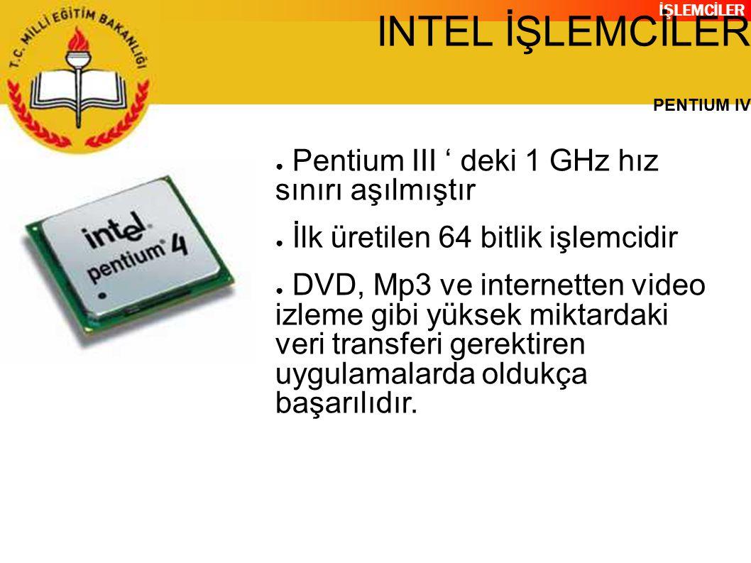 İŞLEMCİLER INTEL İŞLEMCİLER PENTIUM IV ● Pentium III ' deki 1 GHz hız sınırı aşılmıştır ● İlk üretilen 64 bitlik işlemcidir ● DVD, Mp3 ve internetten video izleme gibi yüksek miktardaki veri transferi gerektiren uygulamalarda oldukça başarılıdır.