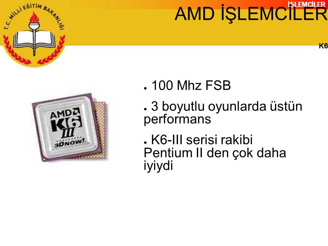 İŞLEMCİLER AMD İŞLEMCİLER K6 ● 100 Mhz FSB ● 3 boyutlu oyunlarda üstün performans ● K6-III serisi rakibi Pentium II den çok daha iyiydi