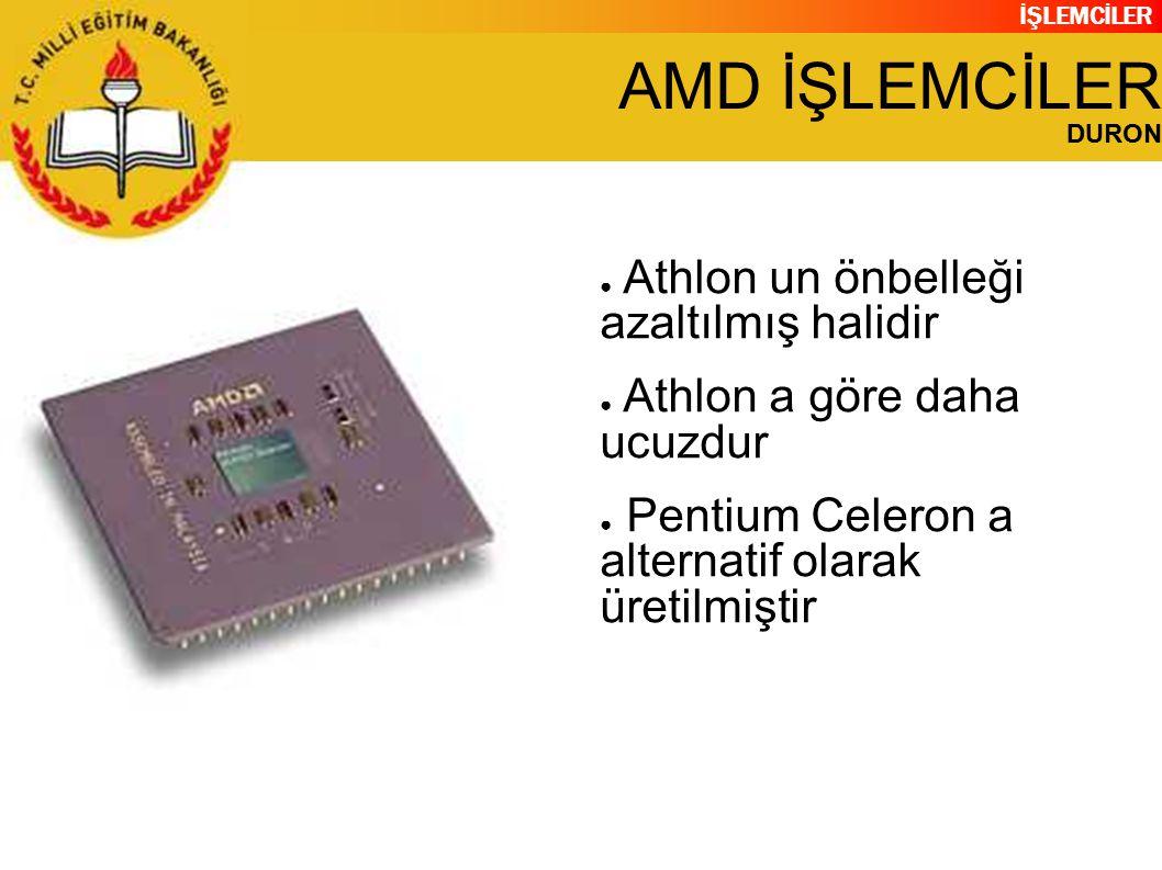İŞLEMCİLER AMD İŞLEMCİLER DURON ● Athlon un önbelleği azaltılmış halidir ● Athlon a göre daha ucuzdur ● Pentium Celeron a alternatif olarak üretilmiştir