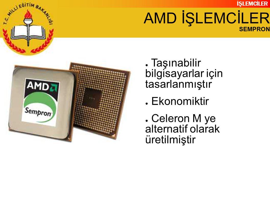 İŞLEMCİLER AMD İŞLEMCİLER SEMPRON ● Taşınabilir bilgisayarlar için tasarlanmıştır ● Ekonomiktir ● Celeron M ye alternatif olarak üretilmiştir