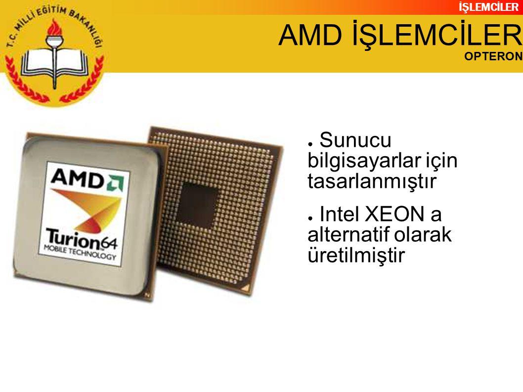 İŞLEMCİLER AMD İŞLEMCİLER OPTERON ● Sunucu bilgisayarlar için tasarlanmıştır ● Intel XEON a alternatif olarak üretilmiştir