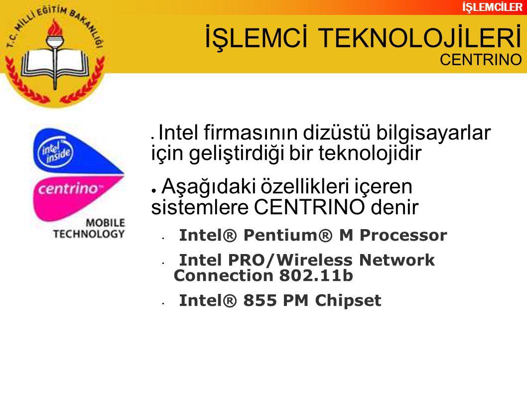 İŞLEMCİLER İŞLEMCİ TEKNOLOJİLERİ CENTRINO ● Intel firmasının dizüstü bilgisayarlar için geliştirdiği bir teknolojidir ● Aşağıdaki özellikleri içeren sistemlere CENTRINO denir Intel® Pentium® M Processor Intel PRO/Wireless Network Connection 802.11b Intel® 855 PM Chipset