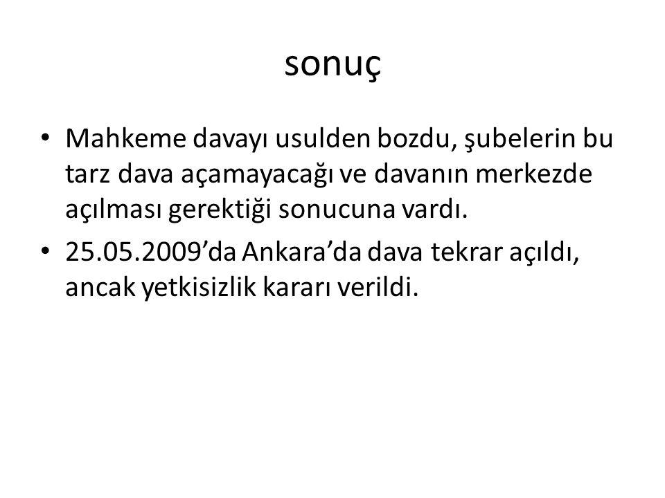 sonuç Mahkeme davayı usulden bozdu, şubelerin bu tarz dava açamayacağı ve davanın merkezde açılması gerektiği sonucuna vardı. 25.05.2009'da Ankara'da