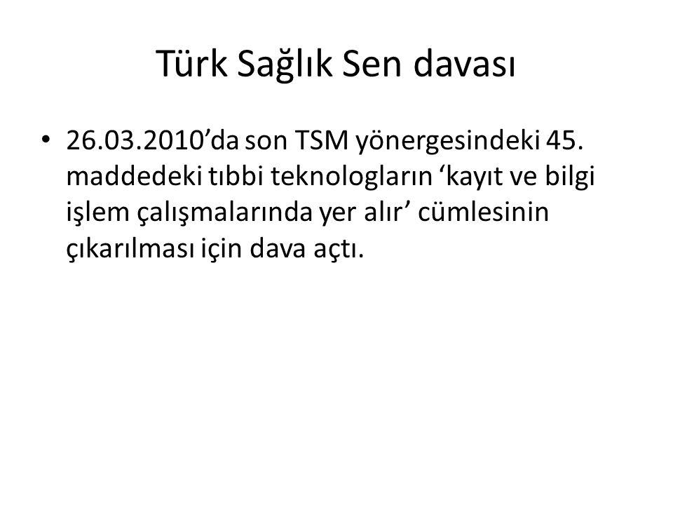 Türk Sağlık Sen davası 26.03.2010'da son TSM yönergesindeki 45. maddedeki tıbbi teknologların 'kayıt ve bilgi işlem çalışmalarında yer alır' cümlesini
