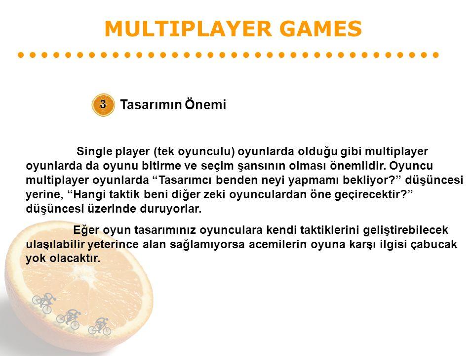 MULTIPLAYER GAMES Tasarımın Önemi 3 Single player (tek oyunculu) oyunlarda olduğu gibi multiplayer oyunlarda da oyunu bitirme ve seçim şansının olması önemlidir.