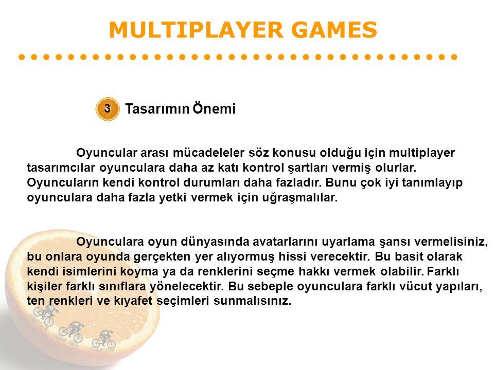 MULTIPLAYER GAMES Tasarımın Önemi 3 Oyuncular arası mücadeleler söz konusu olduğu için multiplayer tasarımcılar oyunculara daha az katı kontrol şartları vermiş olurlar.