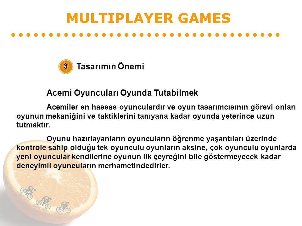 MULTIPLAYER GAMES Tasarımın Önemi 3 Acemi Oyuncuları Oyunda Tutabilmek Acemiler en hassas oyunculardır ve oyun tasarımcısının görevi onları oyunun mekaniğini ve taktiklerini tanıyana kadar oyunda yeterince uzun tutmaktır.