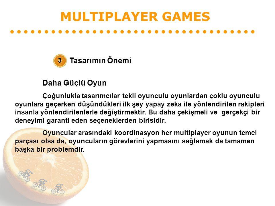 MULTIPLAYER GAMES Tasarımın Önemi 3 Daha Güçlü Oyun Çoğunlukla tasarımcılar tekli oyunculu oyunlardan çoklu oyunculu oyunlara geçerken düşündükleri il
