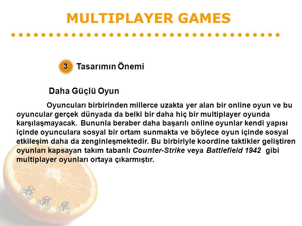 MULTIPLAYER GAMES Tasarımın Önemi 3 Daha Güçlü Oyun Oyuncuları birbirinden millerce uzakta yer alan bir online oyun ve bu oyuncular gerçek dünyada da