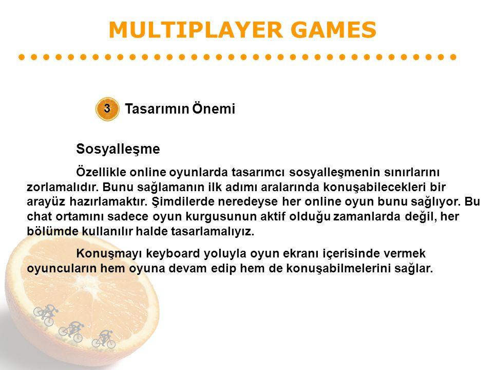 MULTIPLAYER GAMES Tasarımın Önemi 3 Sosyalleşme Özellikle online oyunlarda tasarımcı sosyalleşmenin sınırlarını zorlamalıdır. Bunu sağlamanın ilk adım