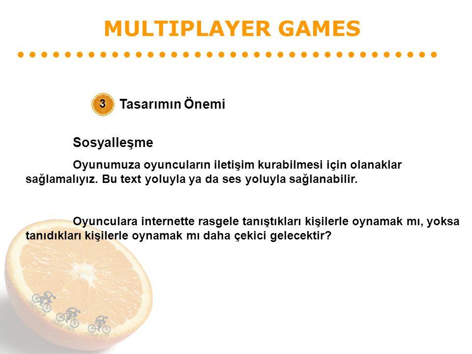 MULTIPLAYER GAMES Tasarımın Önemi 3 Sosyalleşme Oyunumuza oyuncuların iletişim kurabilmesi için olanaklar sağlamalıyız. Bu text yoluyla ya da ses yolu