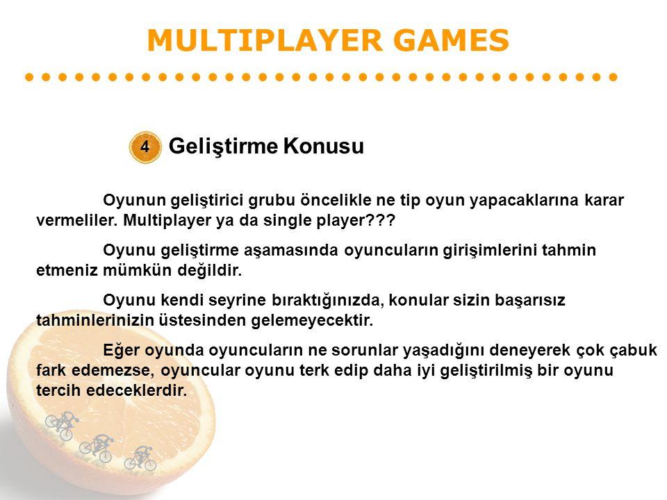 MULTIPLAYER GAMES Geliştirme Konusu 4 Oyunun geliştirici grubu öncelikle ne tip oyun yapacaklarına karar vermeliler. Multiplayer ya da single player??